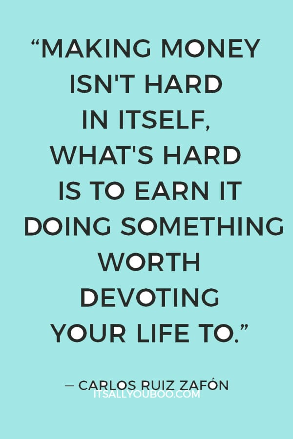 """""""Making money isn't hard in itself, what's hard is to earn it doing something worth devoting your life to."""" ― Carlos Ruiz Zafón"""