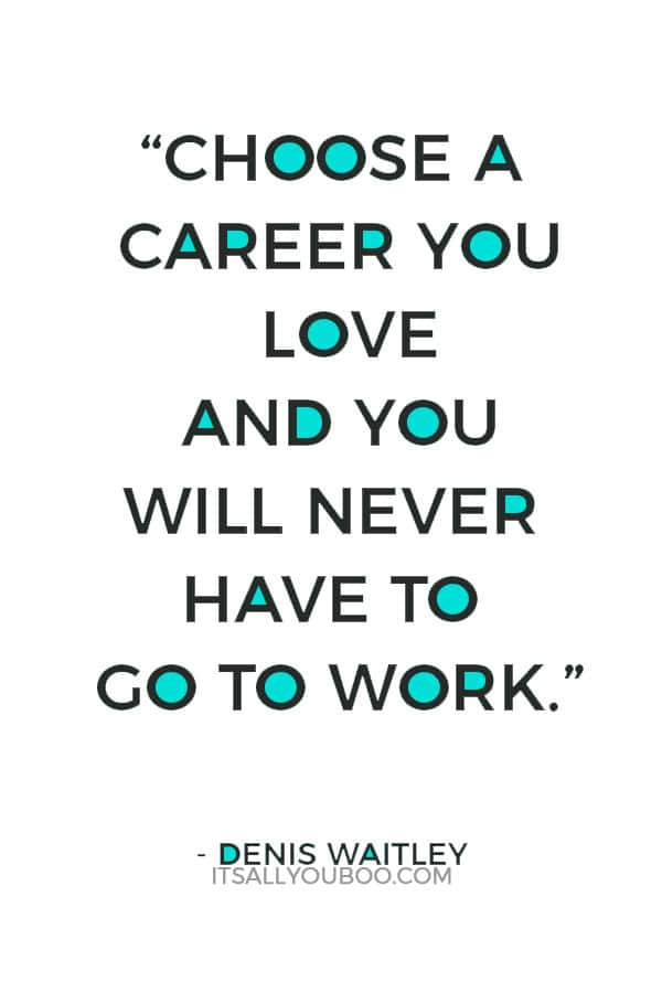 """Choose a career you love and you will never have to go to work."" — Denis Waitley"