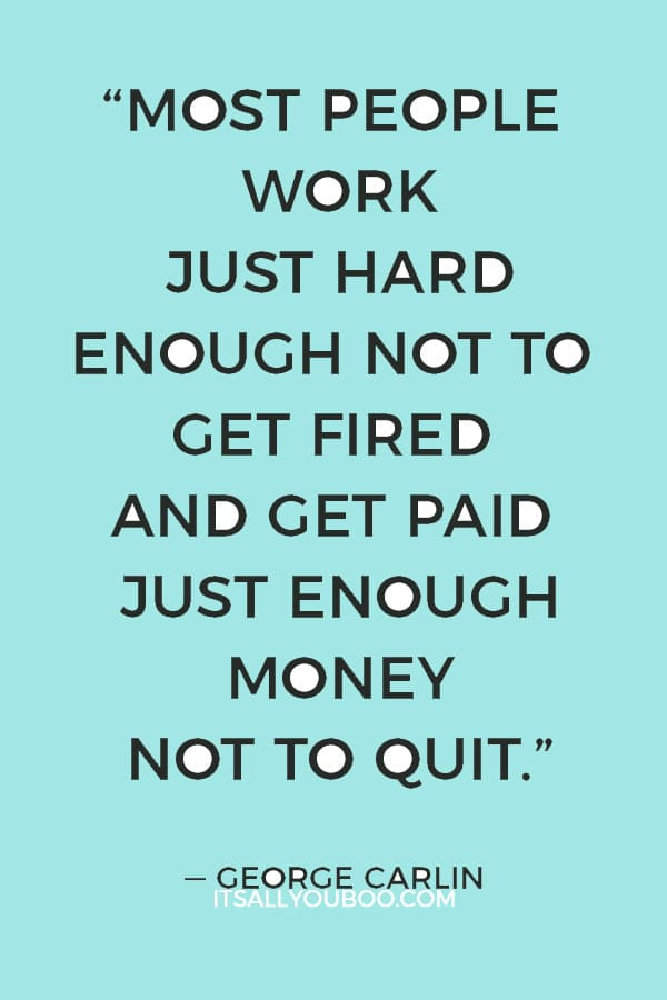 """Most people work just hard enough not to get fired and get paid just enough money not to quit."" — George Carlin"