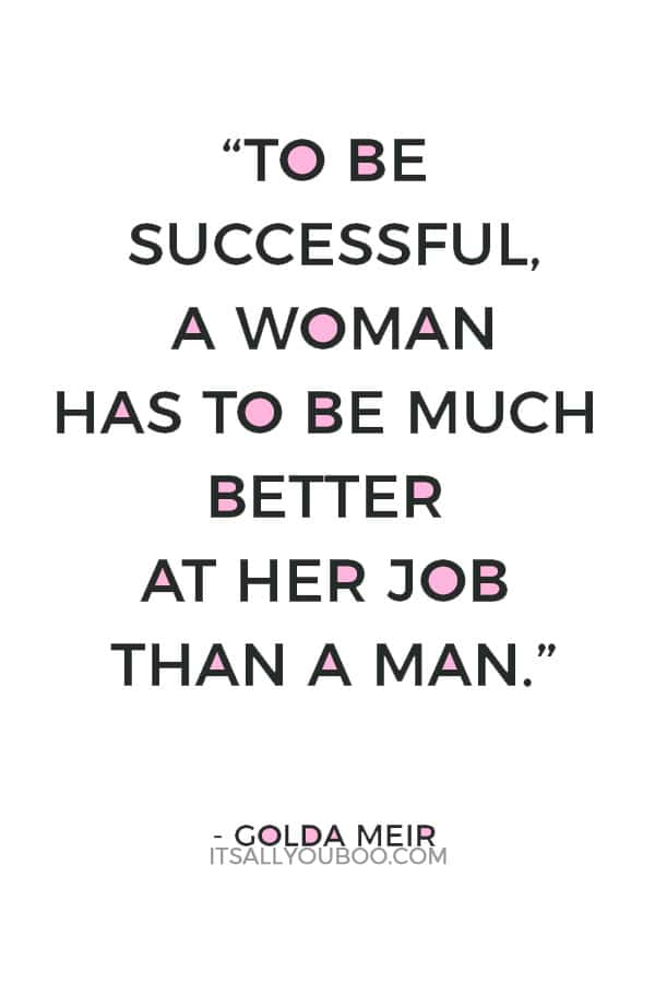 """To be successful, a woman has to be much better at her job than a man."" — Golda Meir"