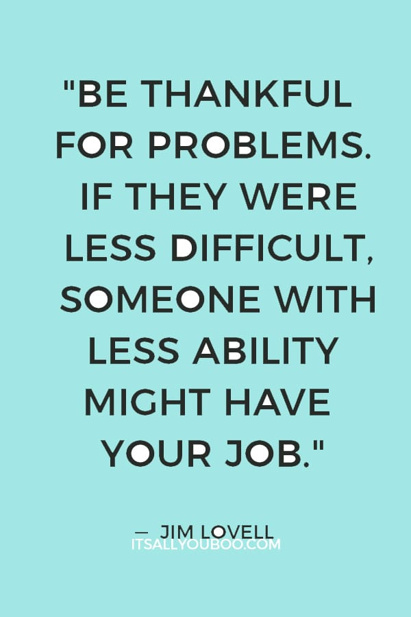 """Be thankful for problems. If they were less difficult, someone with less ability might have your job.""  — Jim Lovell"