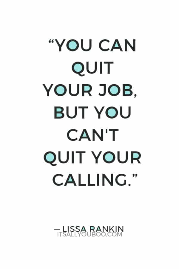 """You can quit your job, but you can't quit your calling."" — Lissa Rankin"