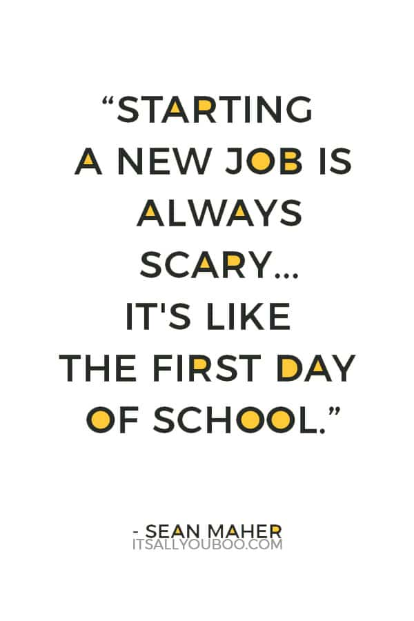 """Starting a new job is always scary, or at least for me it's always scary. It's like the first day of school."" — Sean Maher"