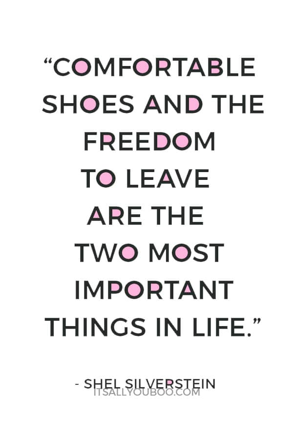 """Comfortable shoes and the freedom to leave are the two most important things in life."" ― Shel Silverstein"