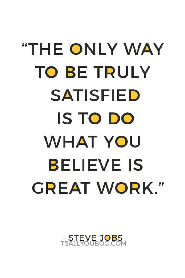 """The only way to be truly satisfied is to do what you believe is great work."" — Steve Jobs"