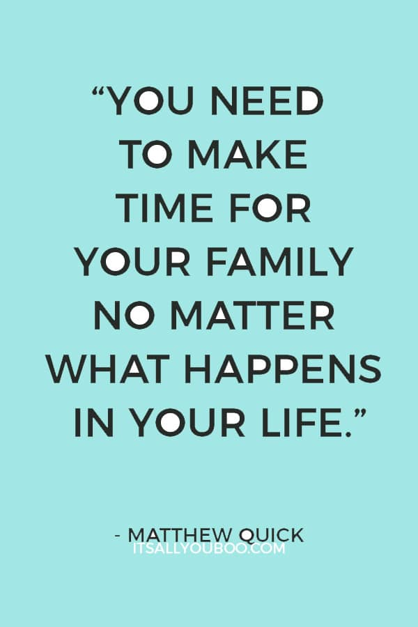 """You need to make time for your family no matter what happens in your life"" ― Matthew Quick"