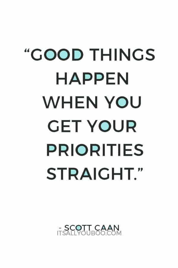 """Good things happen when you get your priorities straight."" – Scott Caan"