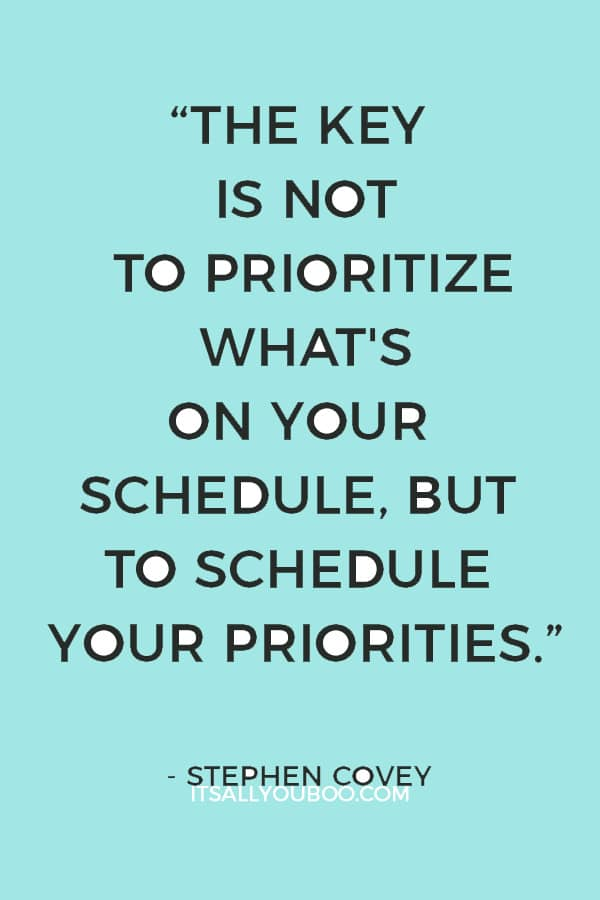 """The key is not to prioritize what's on your schedule, but to schedule your priorities."" – Stephen Covey"
