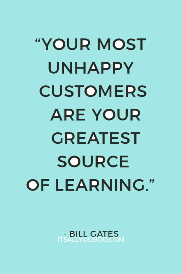 """Your most unhappy customers are your greatest source of learning."" – Bill Gates"