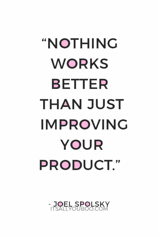 """Nothing works better than just improving your product."" – Joel Spolsky"