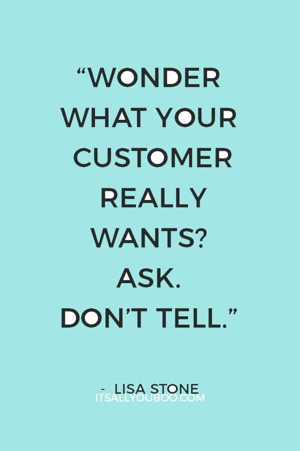 """Wonder what your customer really wants? Ask. Don't tell."" – Lisa Stone"