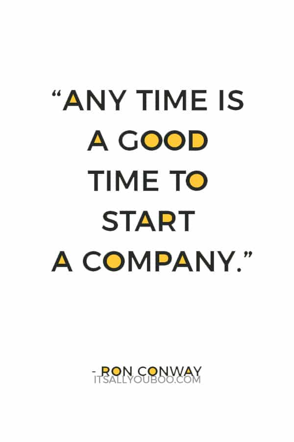 """Any time is a good time to start a company."" – Ron Conway"