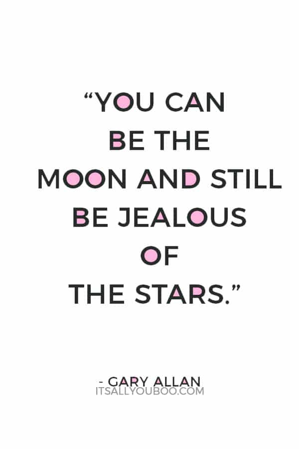 """You can be the moon and still be jealous of the stars."" – Gary Allan"
