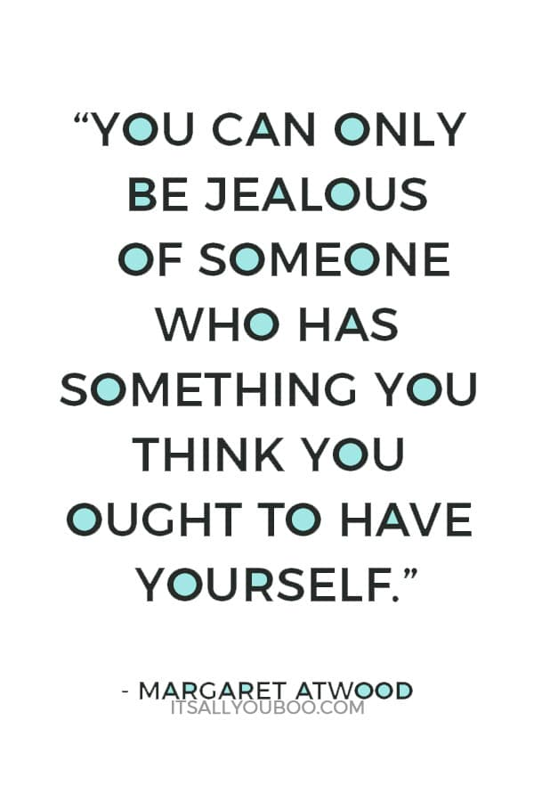 """You can only be jealous of someone who has something you think you ought to have yourself."" – Margaret Atwood"