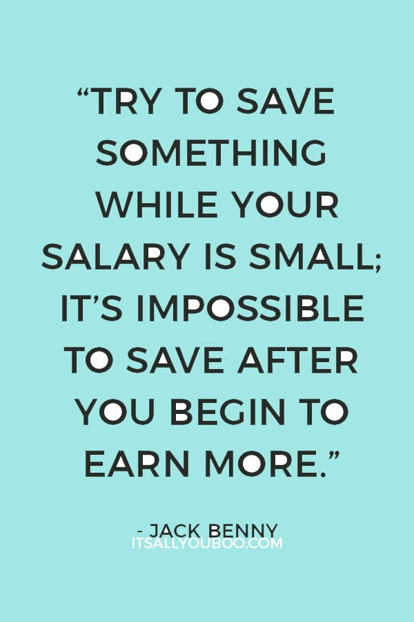 """Try to save something while your salary is small; it's impossible to save after you begin to earn more."" – Jack Benny"
