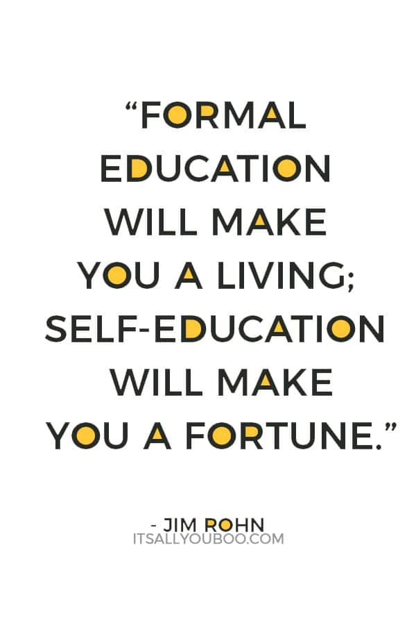 """Formal education will make you a living; self-education will make you a fortune."" – Jim Rohn"