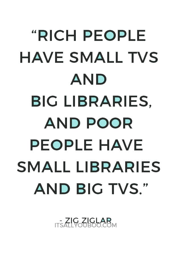 """""""Rich people have small TVs and big libraries, and poor people have small libraries and big TVs."""" – Zig Ziglar"""