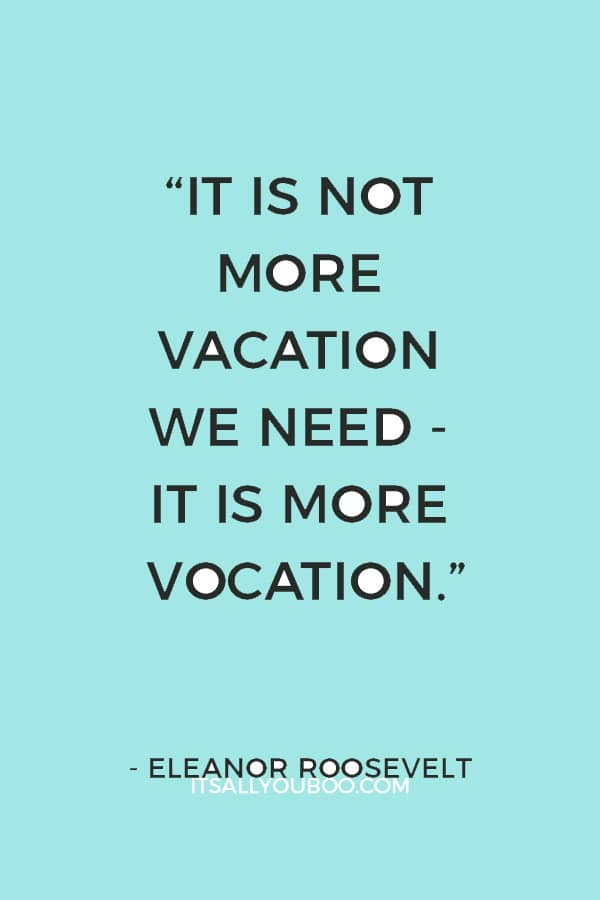 """It is not more vacation we need - it is more vocation."" – Eleanor Roosevelt"