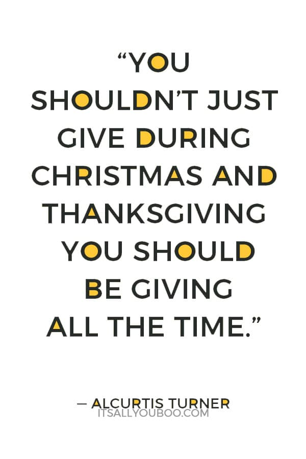 """You shouldn't just give during Christmas and Thanksgiving you should be giving all the time."" — Alcurtis Turner"