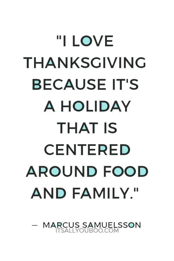 """I love Thanksgiving because it's a holiday that is centered around food and family."" Marcus Samuelsson"