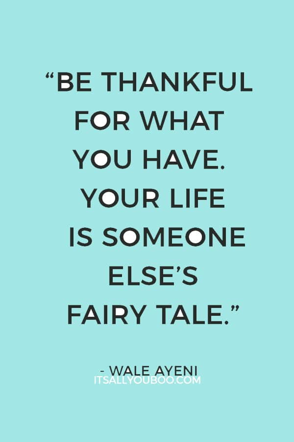 """Be thankful for what you have. Your life is someone else's fairy tale.""  — Wale Ayeni"