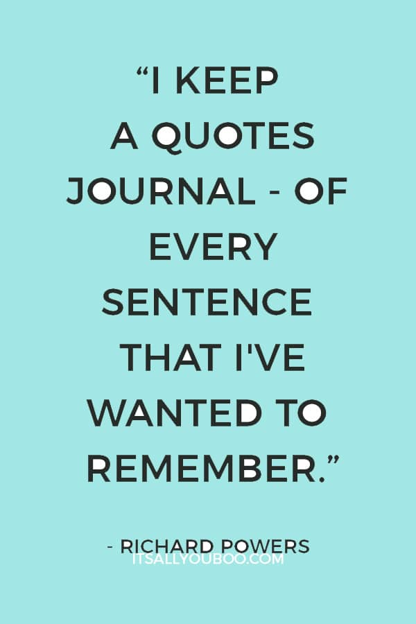 """I keep a quotes journal - of every sentence that I've wanted to remember from my reading of the past 30 years."" — Richard Powers"
