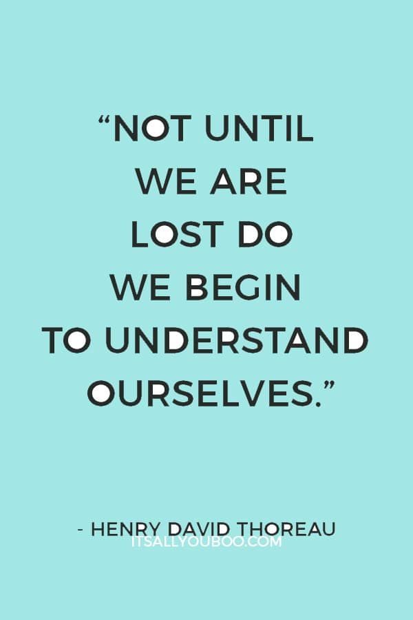 """Not until we are lost do we begin to understand ourselves."" – Henry David Thoreau"