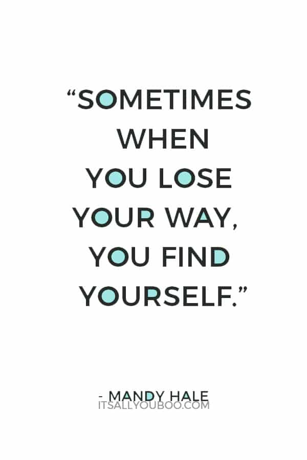"""Sometimes when you lose your way, you find YOURSELF."" – Mandy Hale"