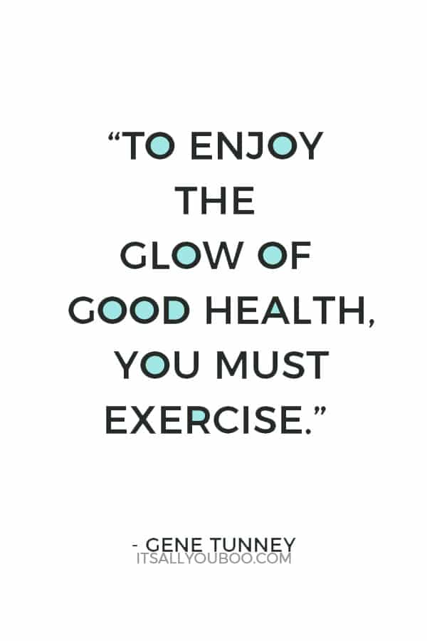 """To enjoy the glow of good health, you must exercise."" – Gene Tunney"