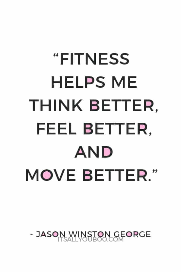 """Fitness helps me think better, feel better, and move better."" – Jason Winston George"