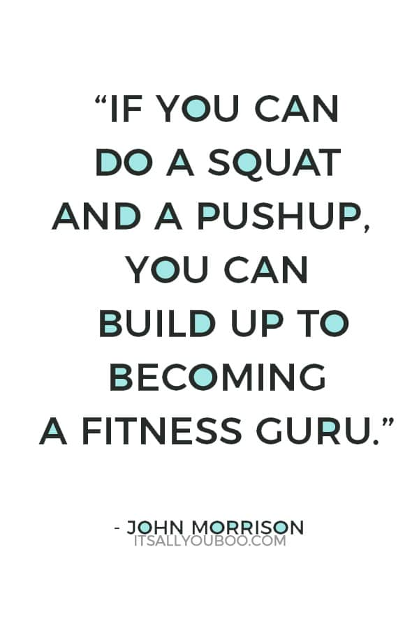 """If you can do a squat and a pushup, you can build up to becoming a fitness guru."" – John Morrison"