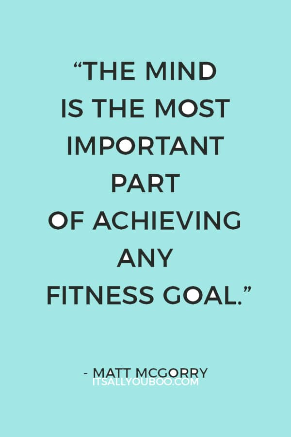 """The mind is the most important part of achieving any fitness goal. Mental change always comes before physical change."" – Matt McGorry"