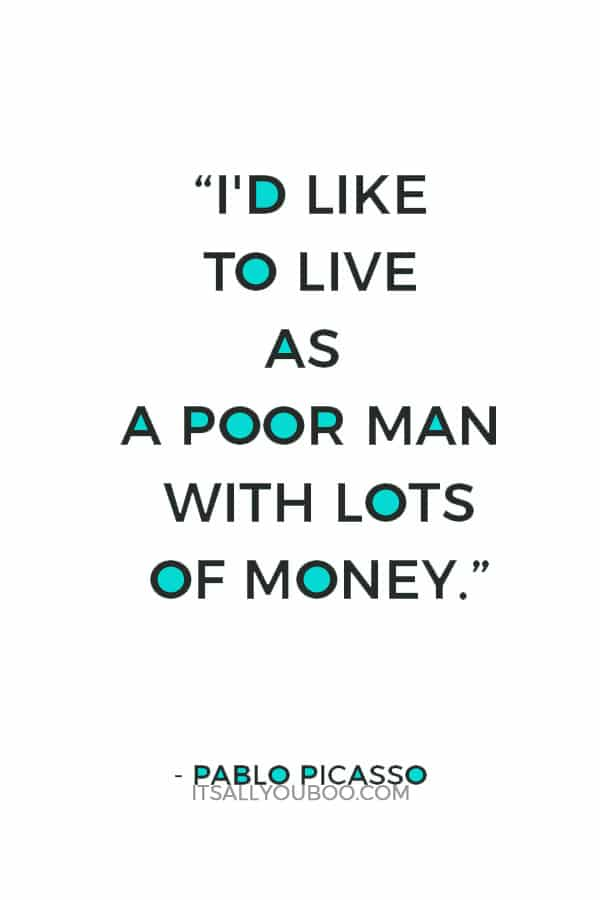 """I'd like to live as a poor man with lots of money."" – Pablo Picasso"