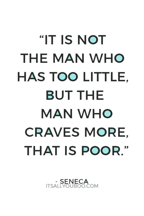 """It is not the man who has too little, but the man who craves more, that is poor."" – Seneca"