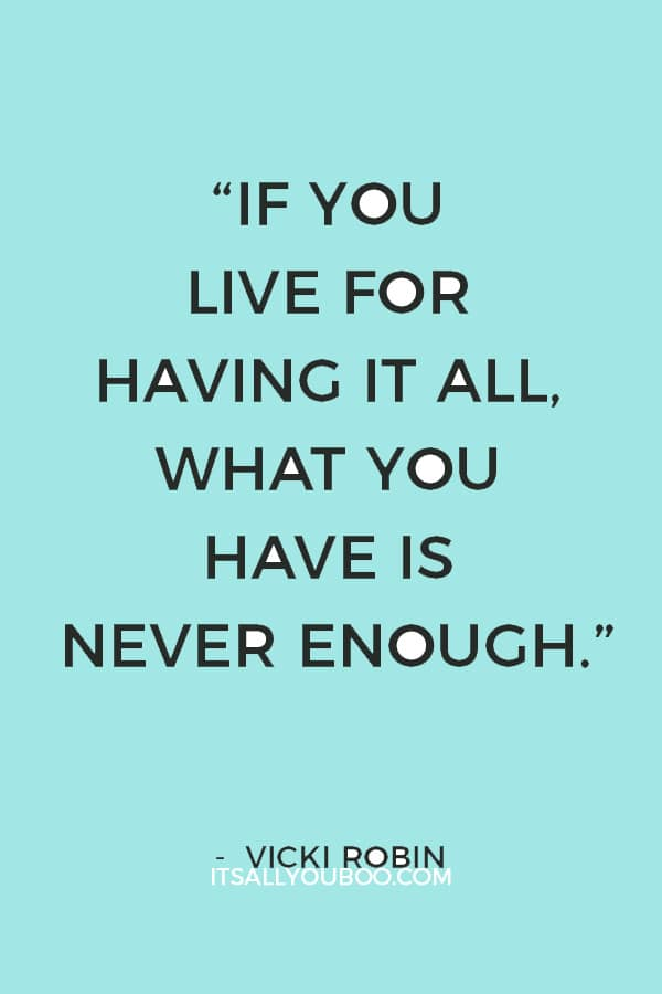 """If you live for having it all, what you have is never enough."" – Vicki Robin"