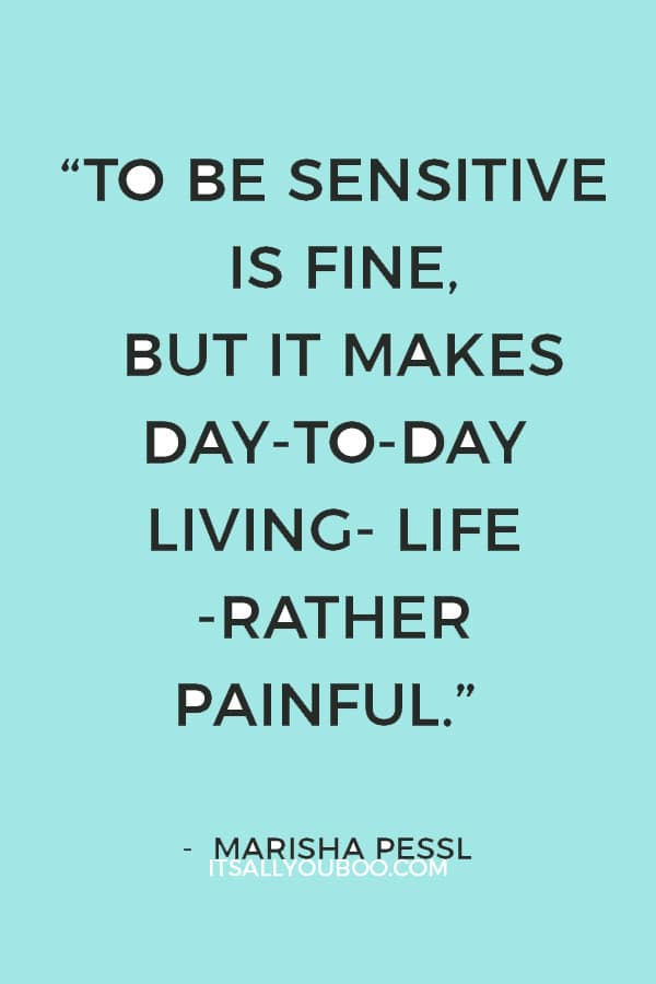 """To be sensitive is fine, but it makes day-to-day living- life -rather painful."" ― Marisha Pessl"
