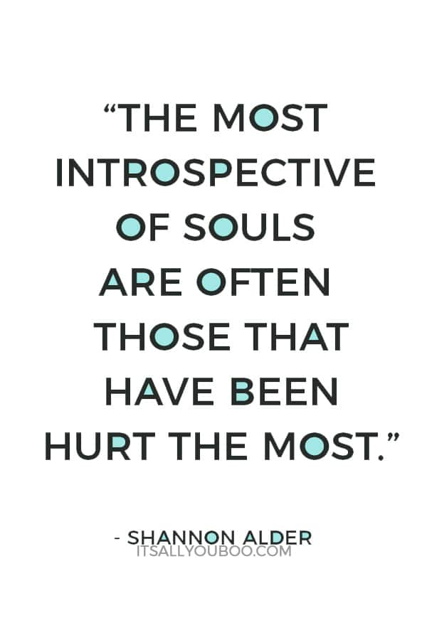 """The most introspective of souls are often those that have been hurt the most."" ― Shannon Alder"