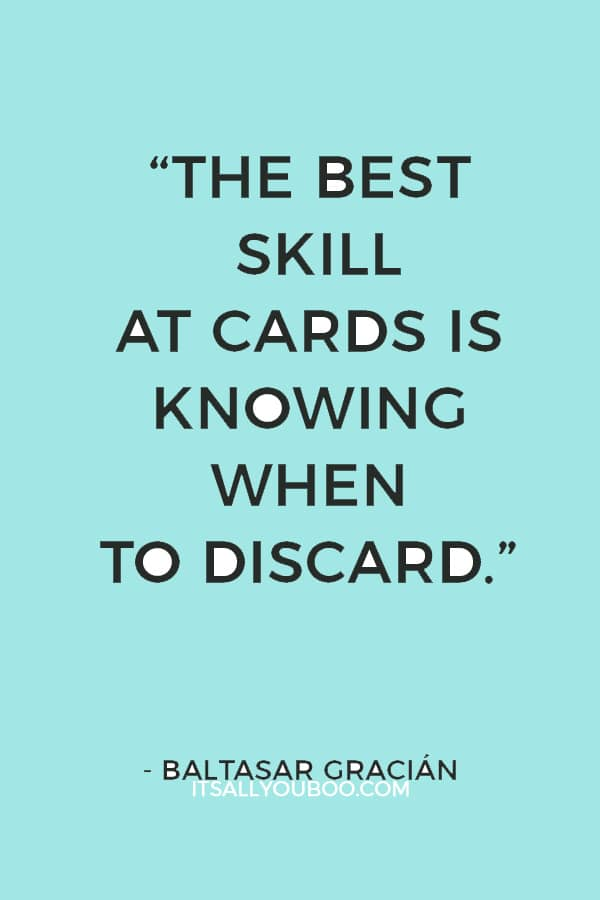"""The best skill at cards is knowing when to discard."" ― Baltasar Gracián"