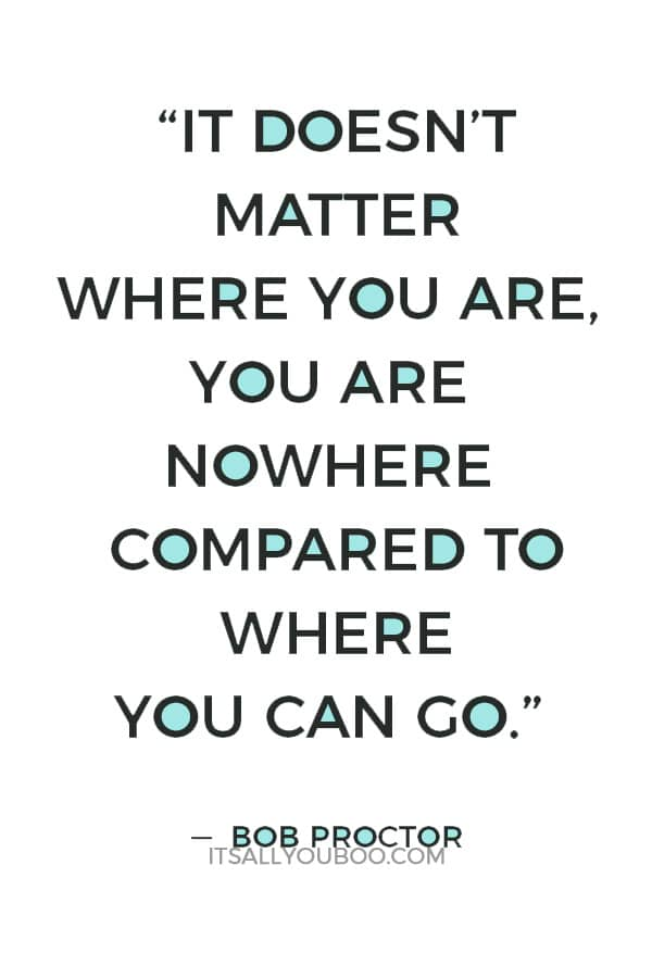 """It doesn't matter where you are, you are nowhere compared to where you can go."" ― Bob Proctor"