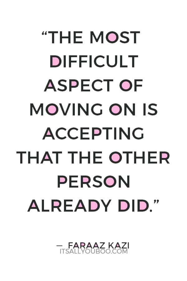 """The most difficult aspect of moving on is accepting that the other person already did."" ― Faraaz Kazi"