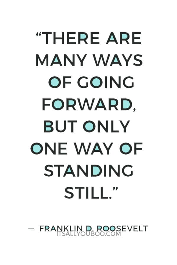 """There are many ways of going forward, but only one way of standing still."" — Franklin D. Roosevelt"