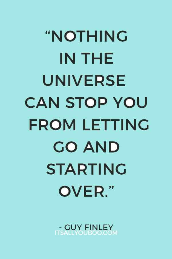 """Nothing in the universe can stop you from letting go and starting over."" — Guy Finley"