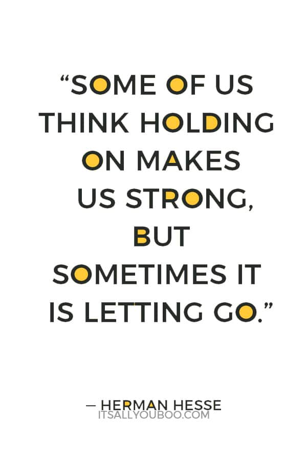 """Some of us think holding on makes us strong, but sometimes it is letting go."" — Herman Hesse"