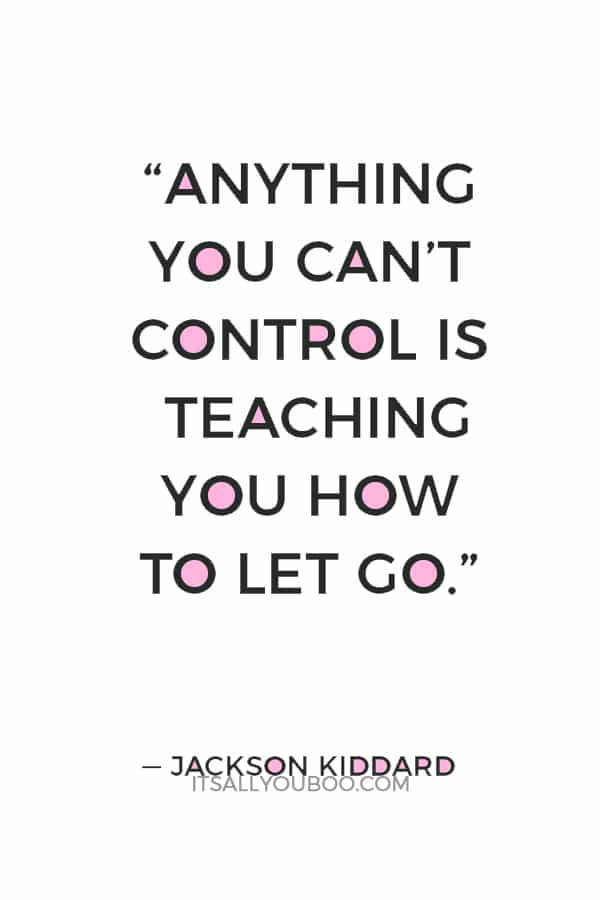 """Anything you can't control is teaching you how to let go."" ― Jackson Kiddard"