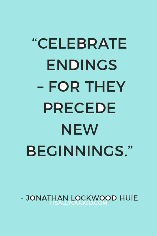 """Celebrate endings – for they precede new beginnings."" ― Jonathan Lockwood Huie"