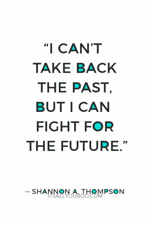 """I can't take back the past, but I can fight for the future."" ― Shannon A. Thompson"