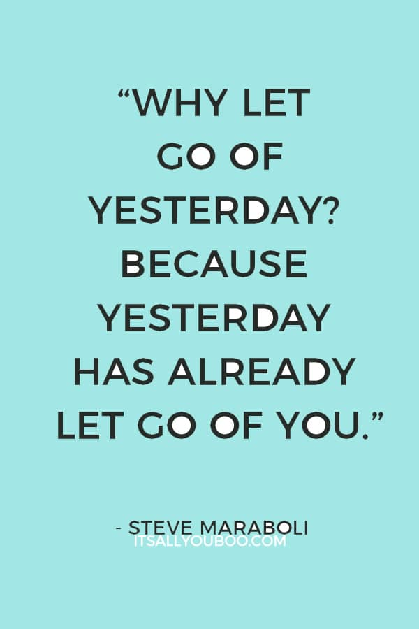 """Why let go of yesterday? Because yesterday has already let go of you."" — Steve Maraboli"