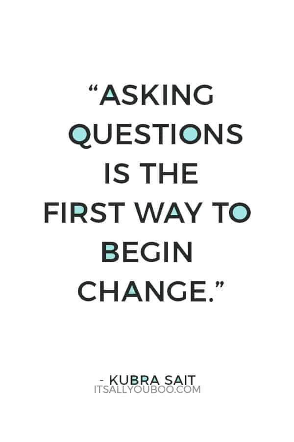 """""""Asking questions is the first way to begin change."""" ― Kubra Sait"""