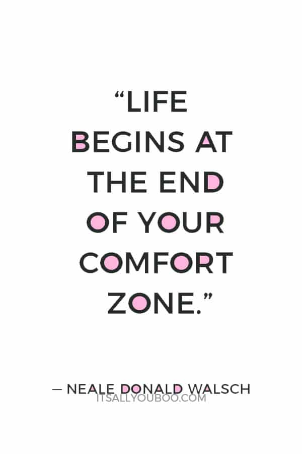 """""""Life begins at the end of your comfort zone."""" — Neale Donald Walsch"""