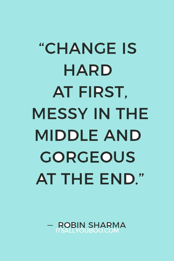 """""""Change is hard at first, messy in the middle and gorgeous at the end."""" ― Robin Sharma"""